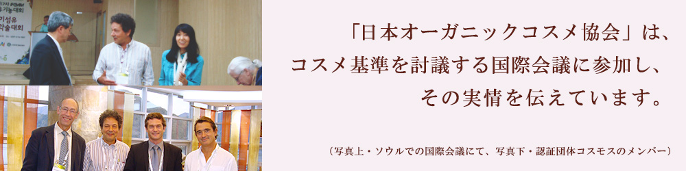「日本オーガニックコスメ協会」は、 コスメ基準を討議する国際会議に参加し、 その実情を伝えています。