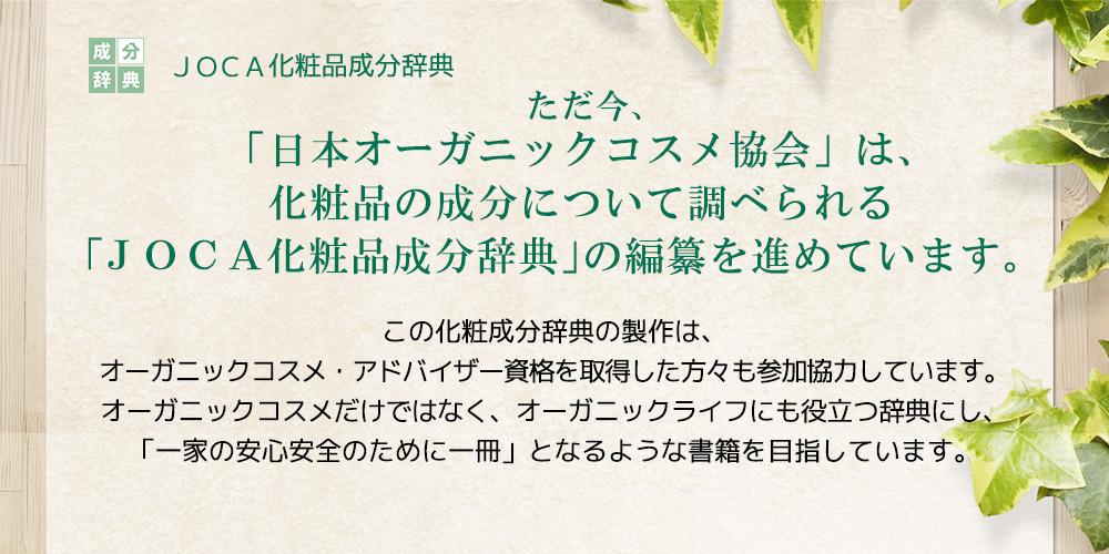ただ今、「日本オーガニックコスメ協会」は、化粧品の成分について調べられる 「JOCA化粧品成分辞典」の編纂を進めています。この化粧成分辞典の製作は、オーガニックコスメ・アドバイザー資格を取得した方々も参加協力しています。 オーガニックコスメだけではなく、オーガニックライフにも役立つ辞典にし、 「一家の安心安全のために一冊」となるような書籍を目指しています。
