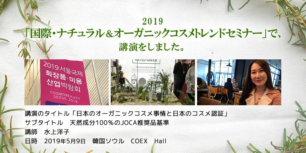 「2019国際・ナチュラル&オーガニックコスメトレンドセミナー」で、講演をしました。  講演のタイトル「日本のオーガニックコスメ事情と日本のコスメ認証」 サブタイトル 天然成分100%のJOCA推奨品基準 講師 水上洋子 日時 2019年5月9日 韓国ソウル COEX Hall