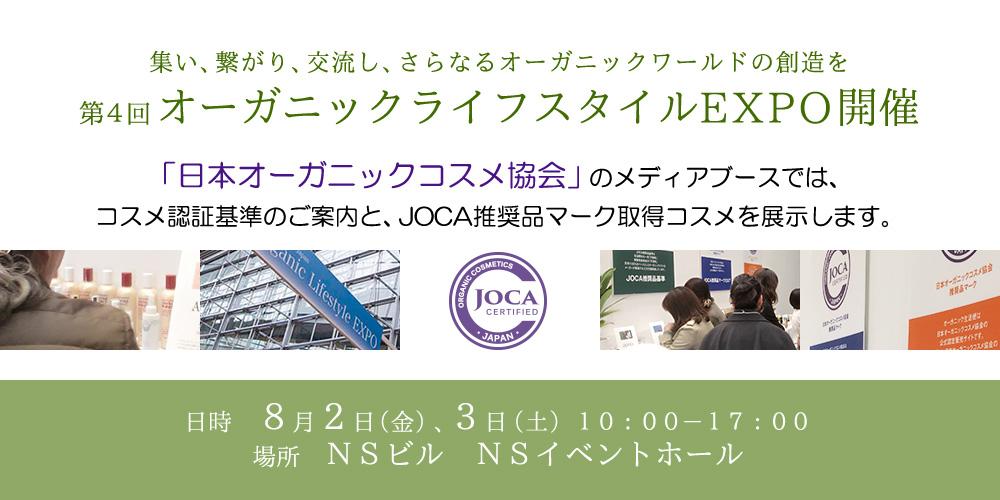 集い、繋がり、交流し、さらなるオーガニックワールドの創造を 第4回オーガニックライフスタイルEXPO開催  「日本オーガニックコスメ協会」のメディアブースでは、 コスメ認証基準のご案内と、JOCA推奨品マーク取得コスメを展示します。  日時 8月2日(金)、3日(土)10:00-17:00 場所 NSビル NSイベントホール